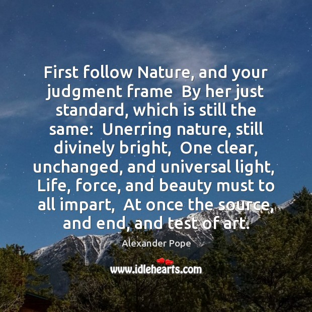 First follow Nature, and your judgment frame  By her just standard, which Image