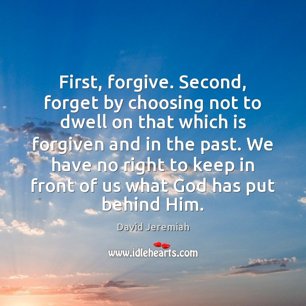 First, forgive. Second, forget by choosing not to dwell on that which David Jeremiah Picture Quote
