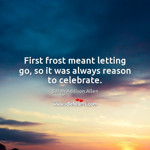 First frost meant letting go, so it was always reason to celebrate. Letting Go Quotes Image