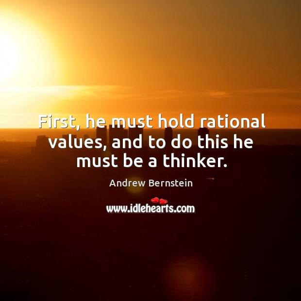 First, he must hold rational values, and to do this he must be a thinker. Image