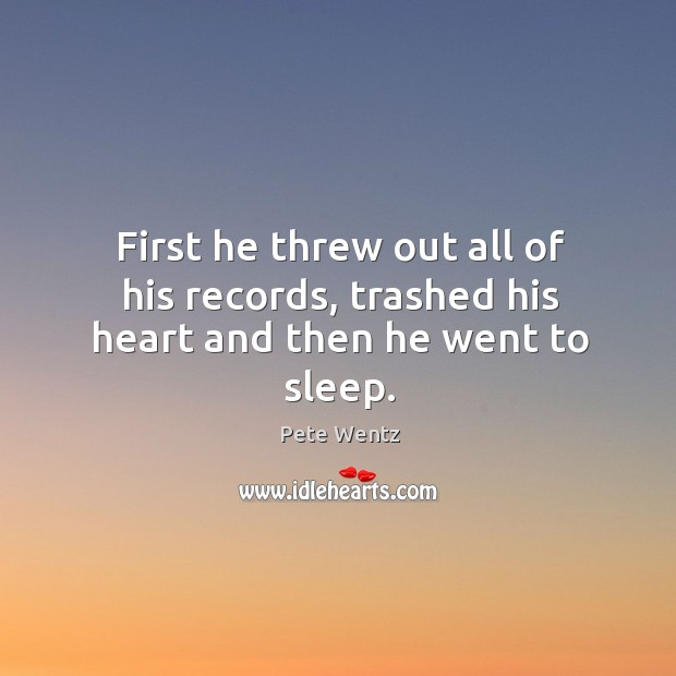 Image, First he threw out all of his records, trashed his heart and then he went to sleep.