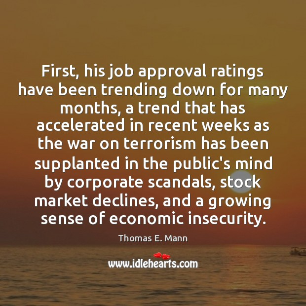 First, his job approval ratings have been trending down for many months, Thomas E. Mann Picture Quote