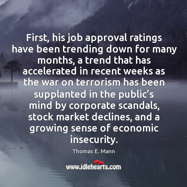 First, his job approval ratings have been trending down for many months Thomas E. Mann Picture Quote