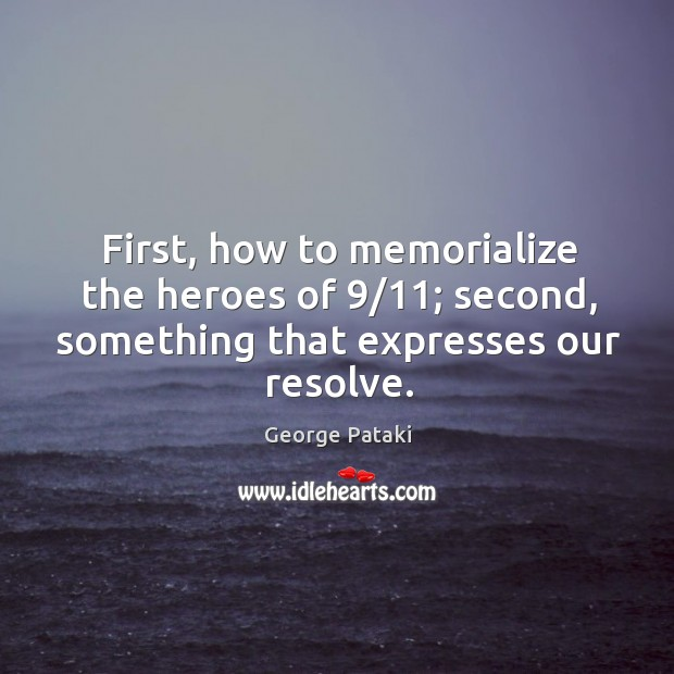 First, how to memorialize the heroes of 9/11; second, something that expresses our resolve. George Pataki Picture Quote
