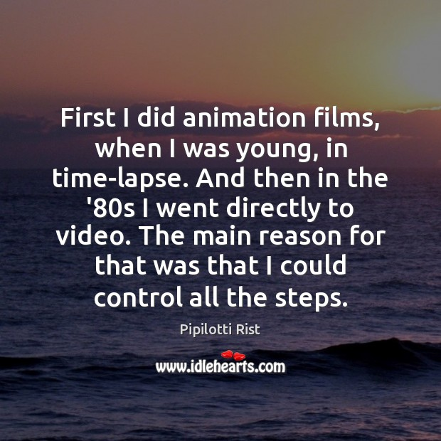 First I did animation films, when I was young, in time-lapse. And Image