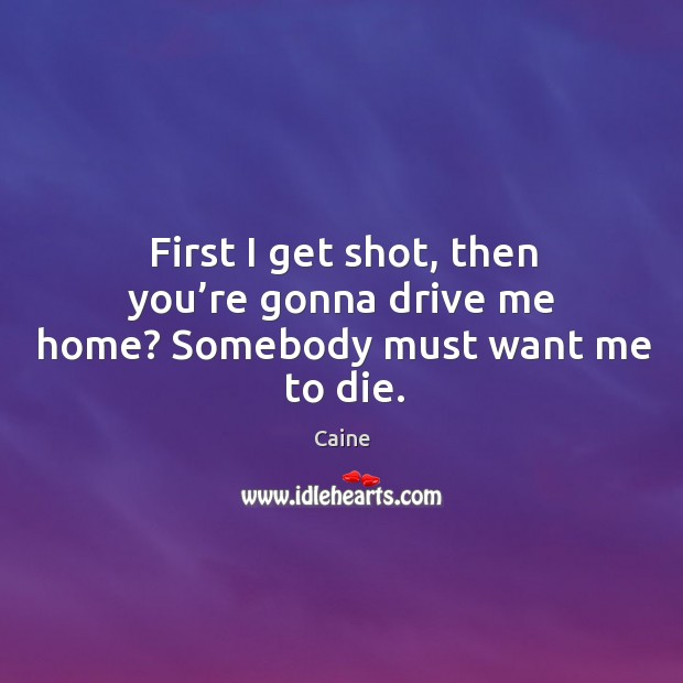 Image, First I get shot, then you're gonna drive me home? somebody must want me to die.