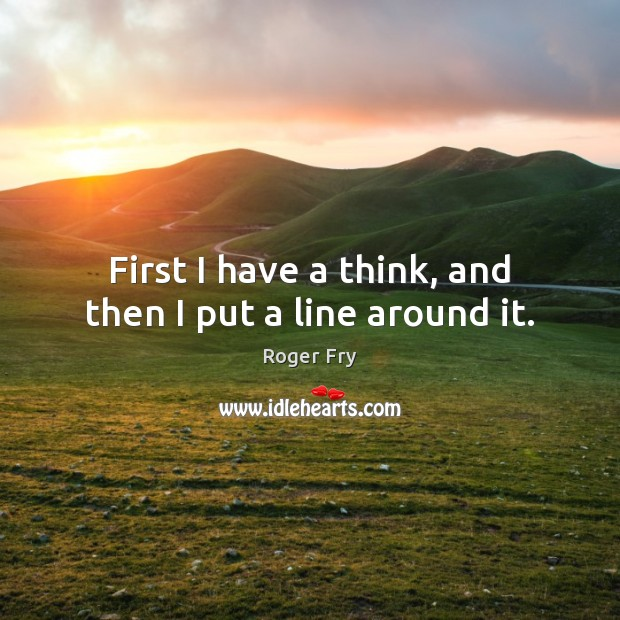 First I have a think, and then I put a line around it. Image