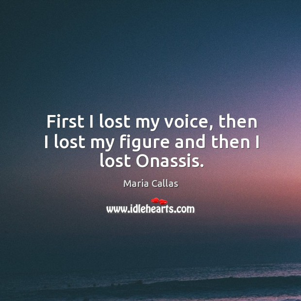 First I lost my voice, then I lost my figure and then I lost onassis. Maria Callas Picture Quote
