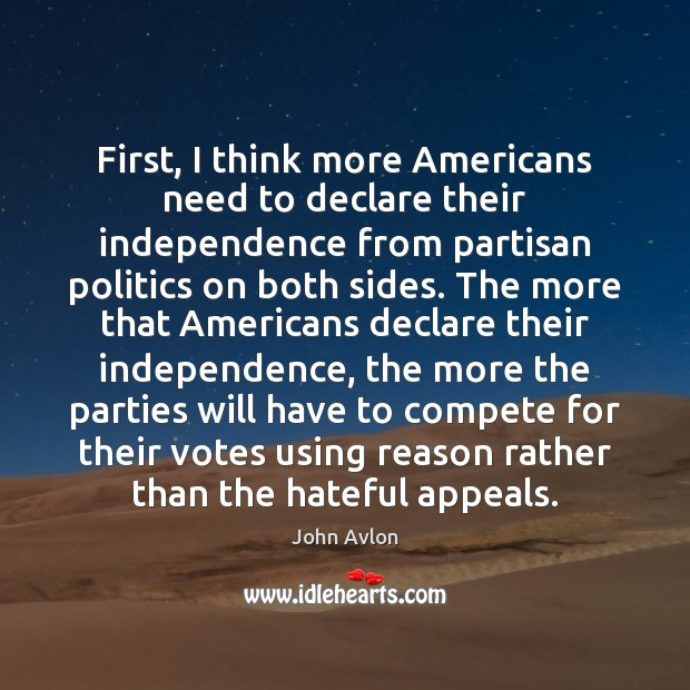 First, I think more Americans need to declare their independence from partisan John Avlon Picture Quote