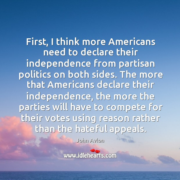 First, I think more americans need to declare their independence from partisan politics on both sides. John Avlon Picture Quote