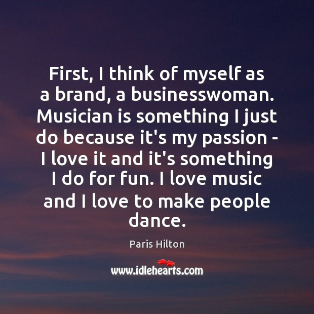 First, I think of myself as a brand, a businesswoman. Musician is Paris Hilton Picture Quote
