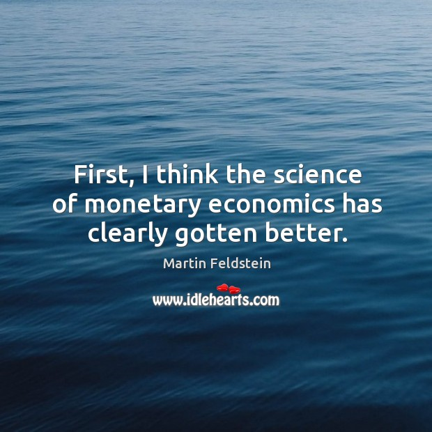 First, I think the science of monetary economics has clearly gotten better. Image