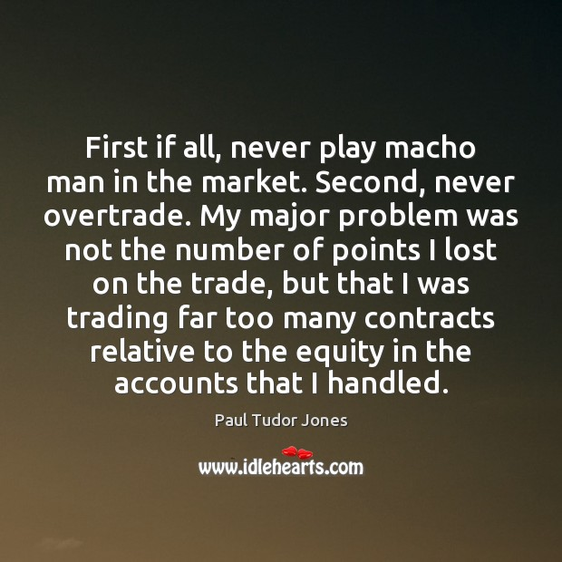 First if all, never play macho man in the market. Second, never Image