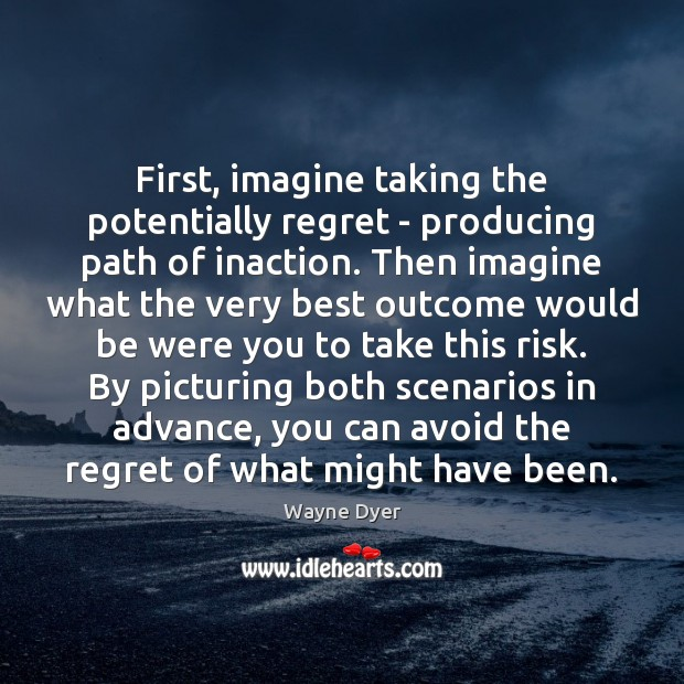 First, imagine taking the potentially regret – producing path of inaction. Then Image