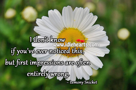 First Impressions Are Often Entirely Wrong.