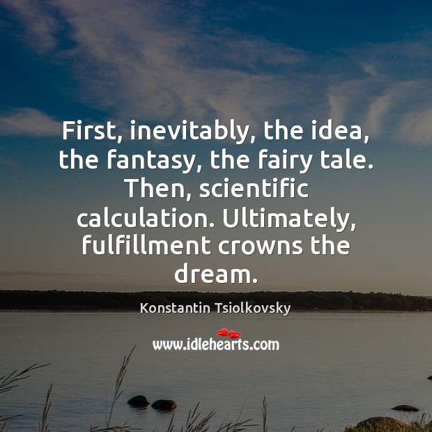 First, inevitably, the idea, the fantasy, the fairy tale. Then, scientific calculation. Image