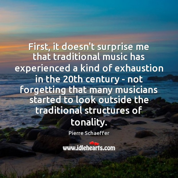 First, it doesn't surprise me that traditional music has experienced a kind Pierre Schaeffer Picture Quote