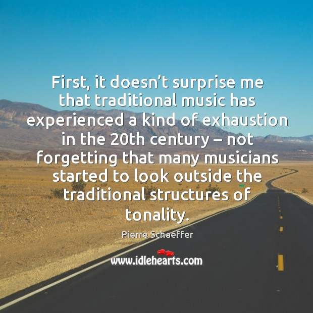 First, it doesn't surprise me that traditional music has experienced a kind of exhaustion in the. Pierre Schaeffer Picture Quote