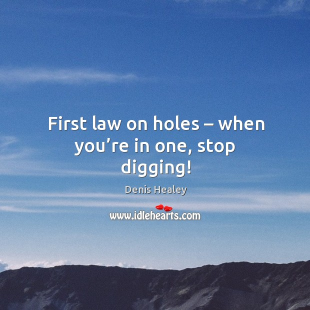 First law on holes – when you're in one, stop digging! Denis Healey Picture Quote