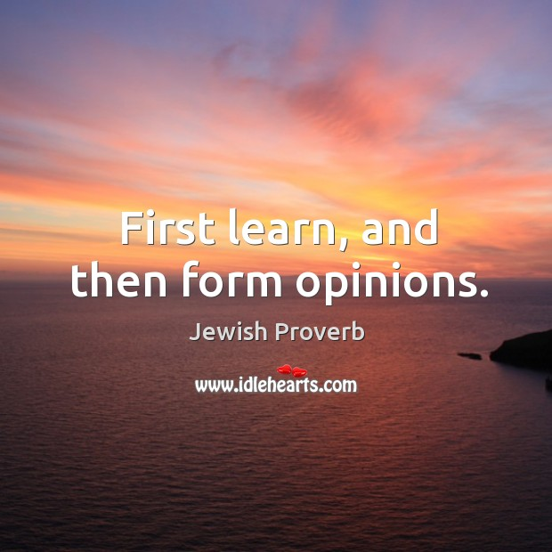 First learn, and then form opinions. Jewish Proverbs Image