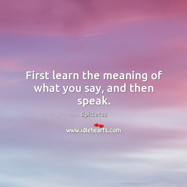 First learn the meaning of what you say, and then speak. Image