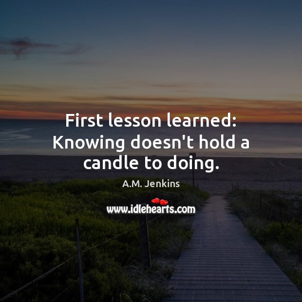 Image, First lesson learned: Knowing doesn't hold a candle to doing.