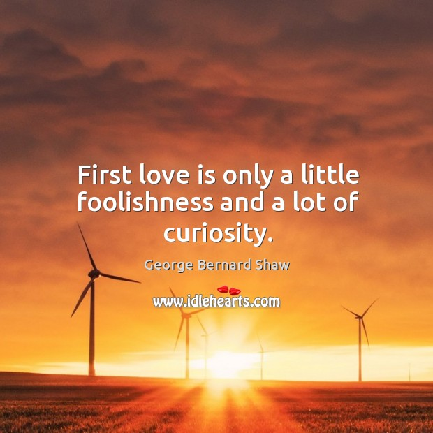 First love is only a little foolishness and a lot of curiosity. Image
