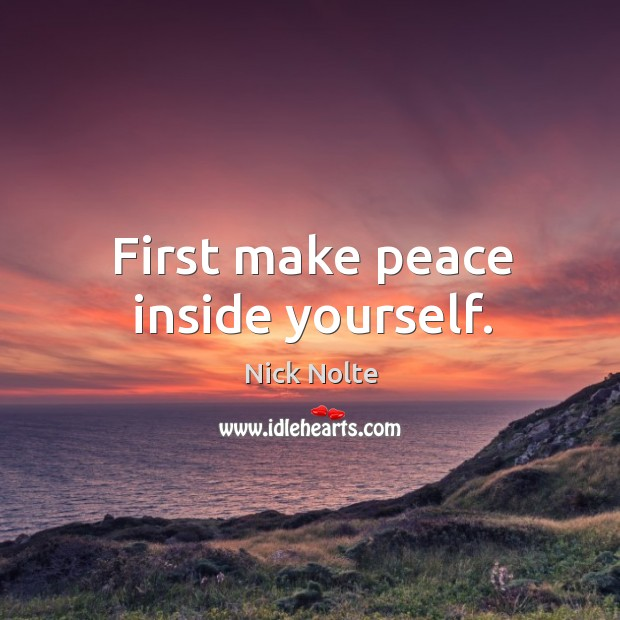 First make peace inside yourself. Nick Nolte Picture Quote