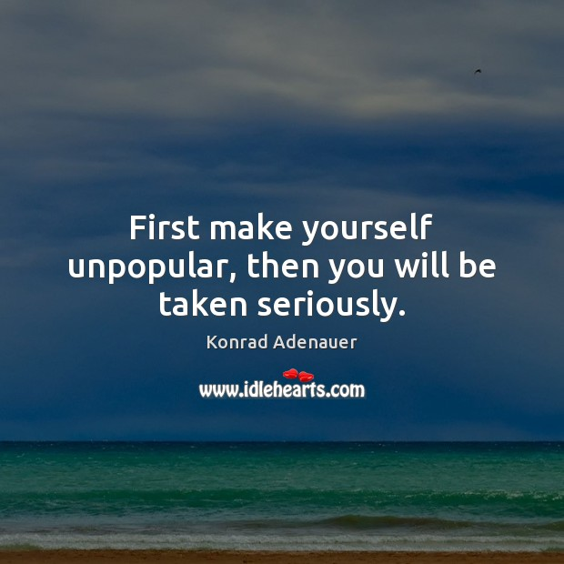 First make yourself unpopular, then you will be taken seriously. Image