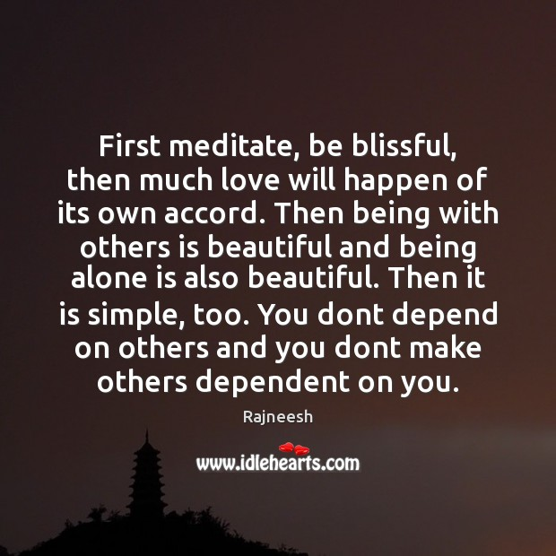 First meditate, be blissful, then much love will happen of its own Image