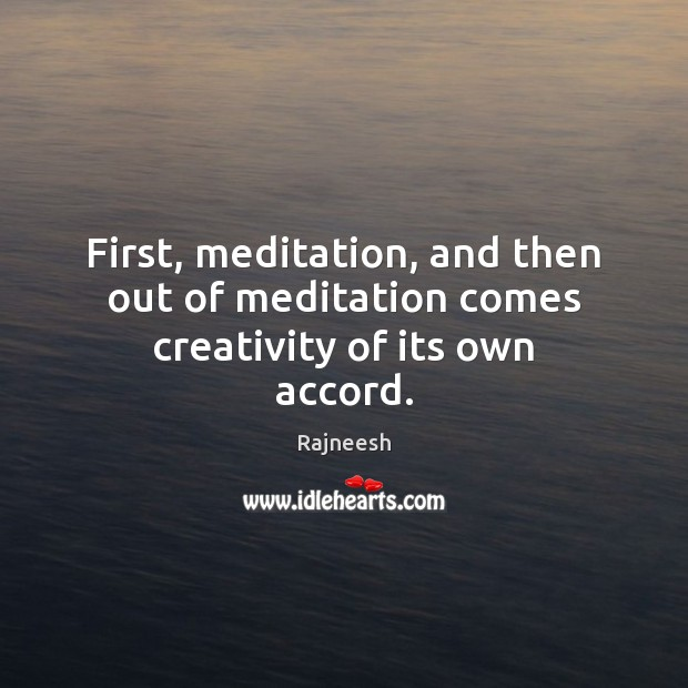 Image, First, meditation, and then out of meditation comes creativity of its own accord.