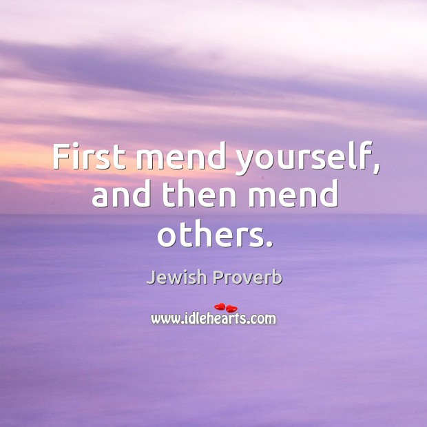 First mend yourself, and then mend others. Jewish Proverbs Image