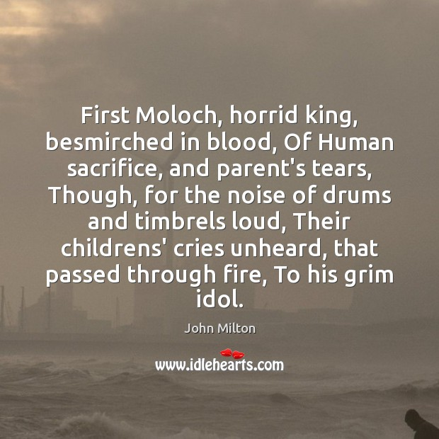 First Moloch, horrid king, besmirched in blood, Of Human sacrifice, and parent's Image