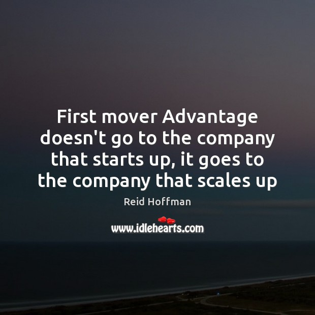 First mover Advantage doesn't go to the company that starts up, it Reid Hoffman Picture Quote
