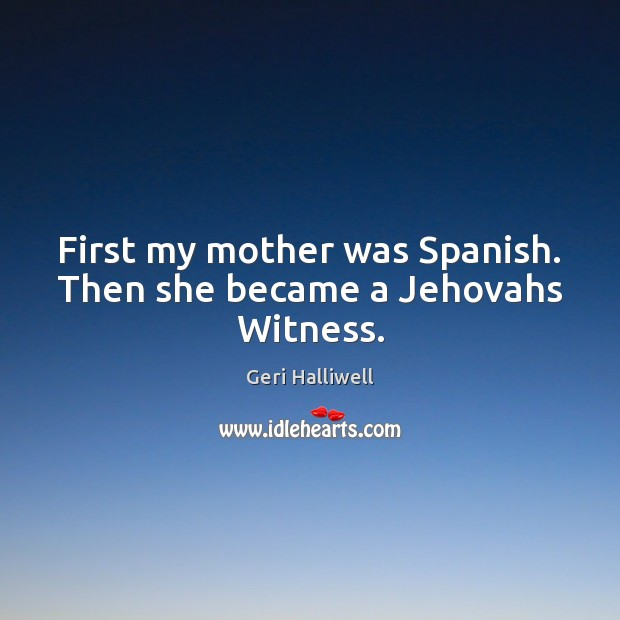First my mother was Spanish. Then she became a Jehovahs Witness. Image
