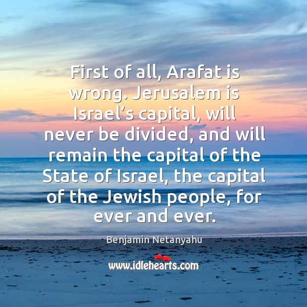 Image, First of all, arafat is wrong. Jerusalem is israel's capital