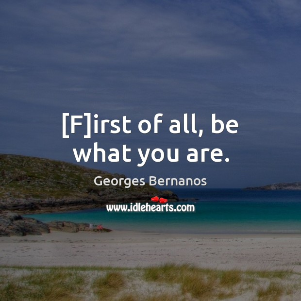 [F]irst of all, be what you are. Georges Bernanos Picture Quote