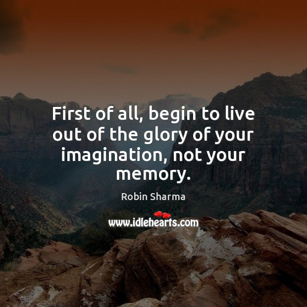 Image, First of all, begin to live out of the glory of your imagination, not your memory.