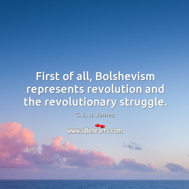 First of all, bolshevism represents revolution and the revolutionary struggle. C. L. R. James Picture Quote
