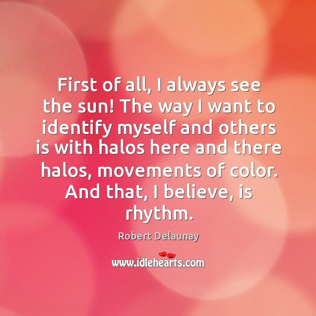 First of all, I always see the sun! Robert Delaunay Picture Quote