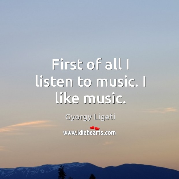 First of all I listen to music. I like music. Gyorgy Ligeti Picture Quote