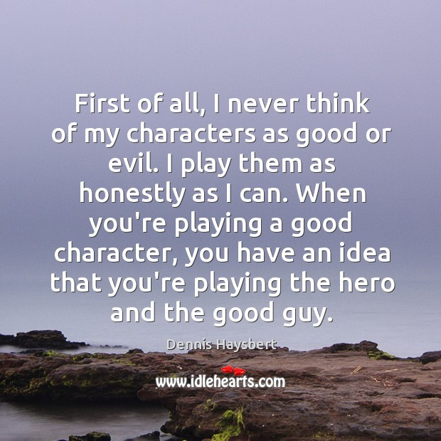 First of all, I never think of my characters as good or Good Character Quotes Image