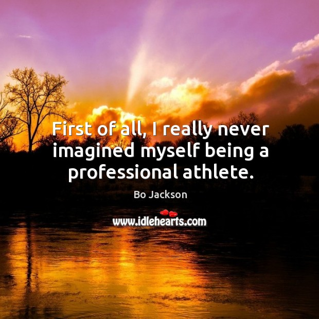 First of all, I really never imagined myself being a professional athlete. Bo Jackson Picture Quote