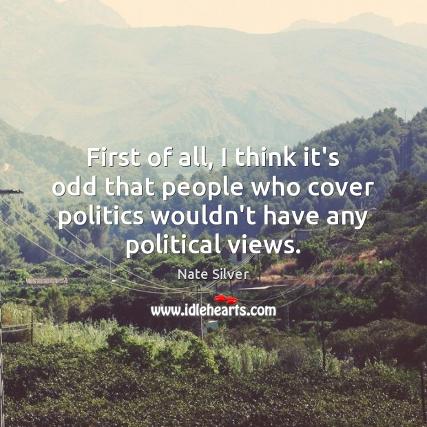 First of all, I think it's odd that people who cover politics Nate Silver Picture Quote