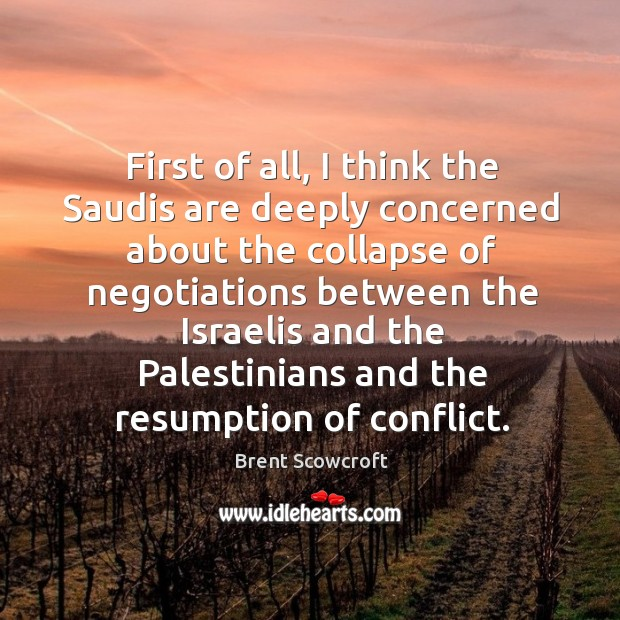 First of all, I think the saudis are deeply concerned about the collapse of negotiations between Brent Scowcroft Picture Quote