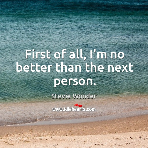 First of all, I'm no better than the next person. Image