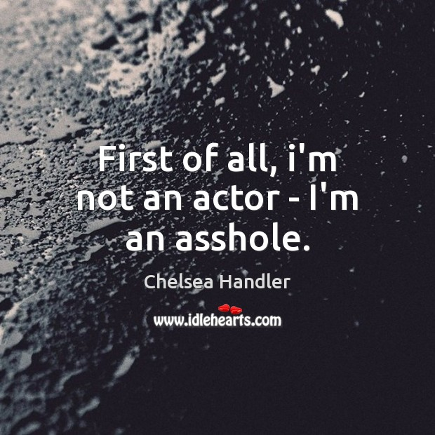 First of all, i'm not an actor – I'm an asshole. Image