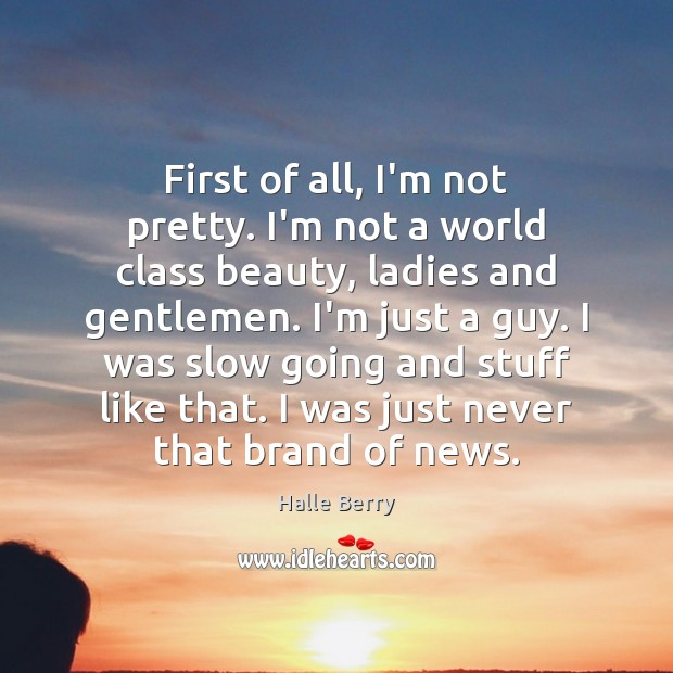 First of all, I'm not pretty. I'm not a world class beauty, Image