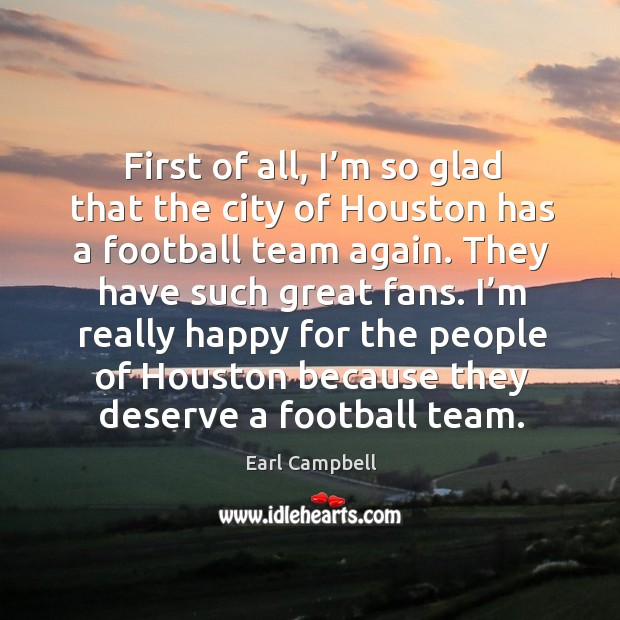 First of all, I'm so glad that the city of houston has a football team again. Earl Campbell Picture Quote