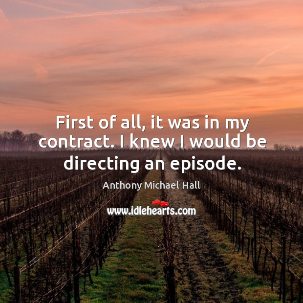 First of all, it was in my contract. I knew I would be directing an episode. Anthony Michael Hall Picture Quote